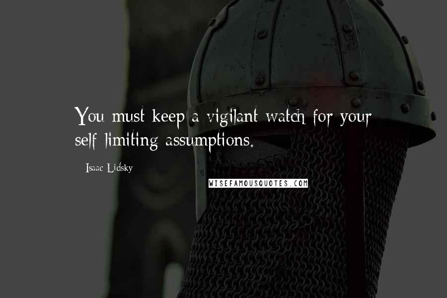 Isaac Lidsky quotes: You must keep a vigilant watch for your self-limiting assumptions.