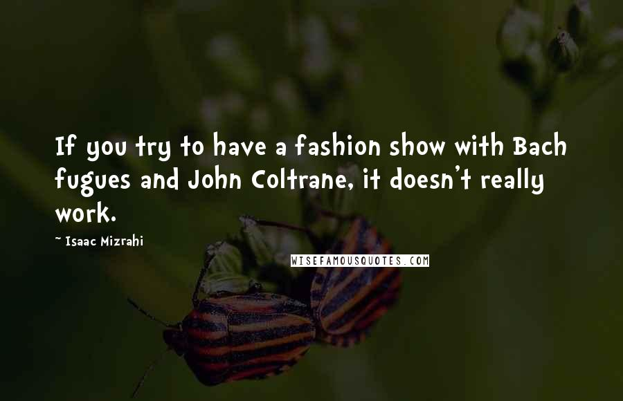 Isaac Mizrahi quotes: If you try to have a fashion show with Bach fugues and John Coltrane, it doesn't really work.