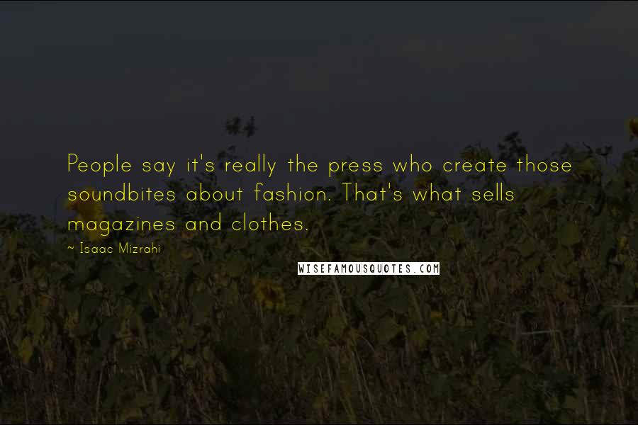 Isaac Mizrahi quotes: People say it's really the press who create those soundbites about fashion. That's what sells magazines and clothes.