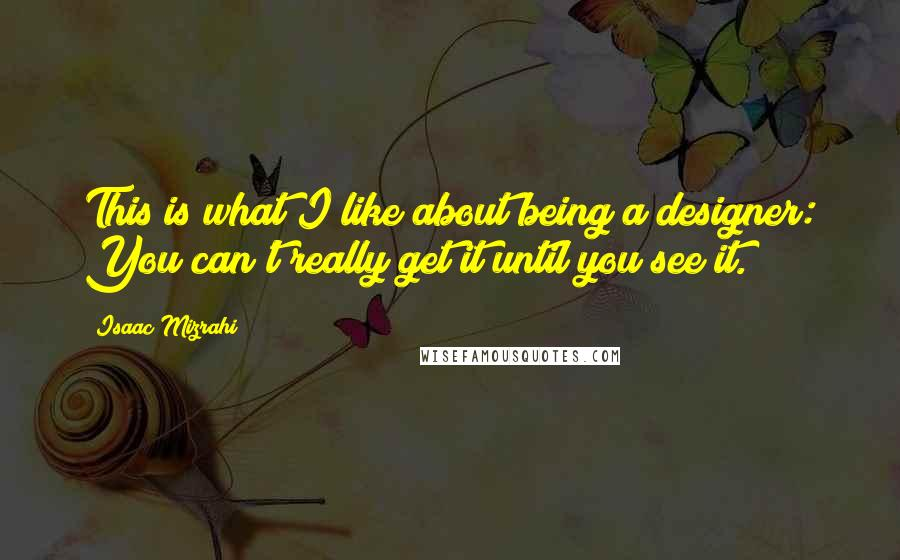 Isaac Mizrahi quotes: This is what I like about being a designer: You can't really get it until you see it.