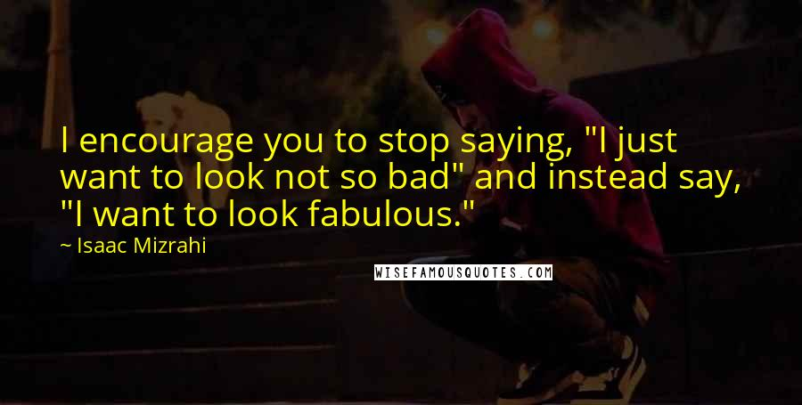 "Isaac Mizrahi quotes: I encourage you to stop saying, ""I just want to look not so bad"" and instead say, ""I want to look fabulous."""