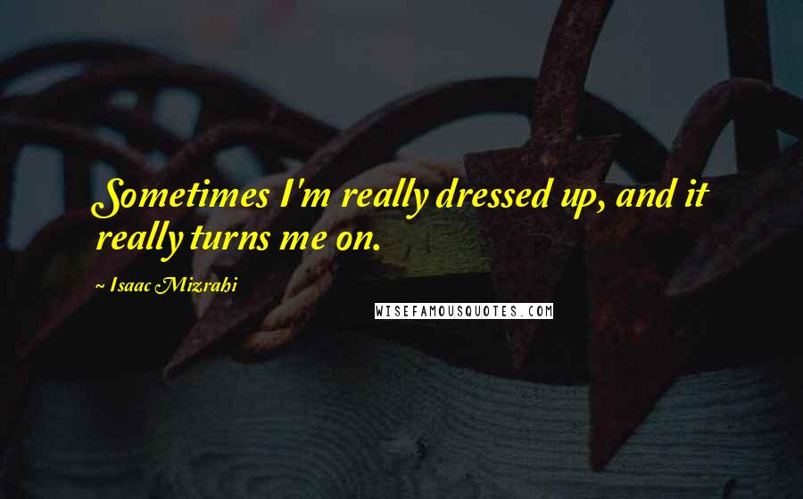 Isaac Mizrahi quotes: Sometimes I'm really dressed up, and it really turns me on.