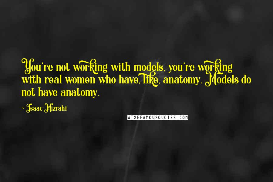 Isaac Mizrahi quotes: You're not working with models, you're working with real women who have, like, anatomy. Models do not have anatomy.