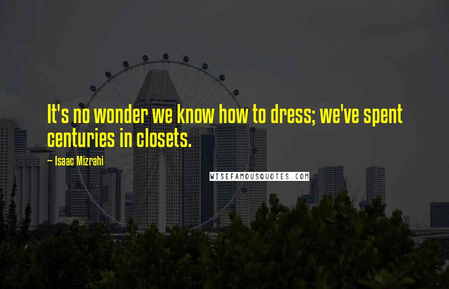 Isaac Mizrahi quotes: It's no wonder we know how to dress; we've spent centuries in closets.