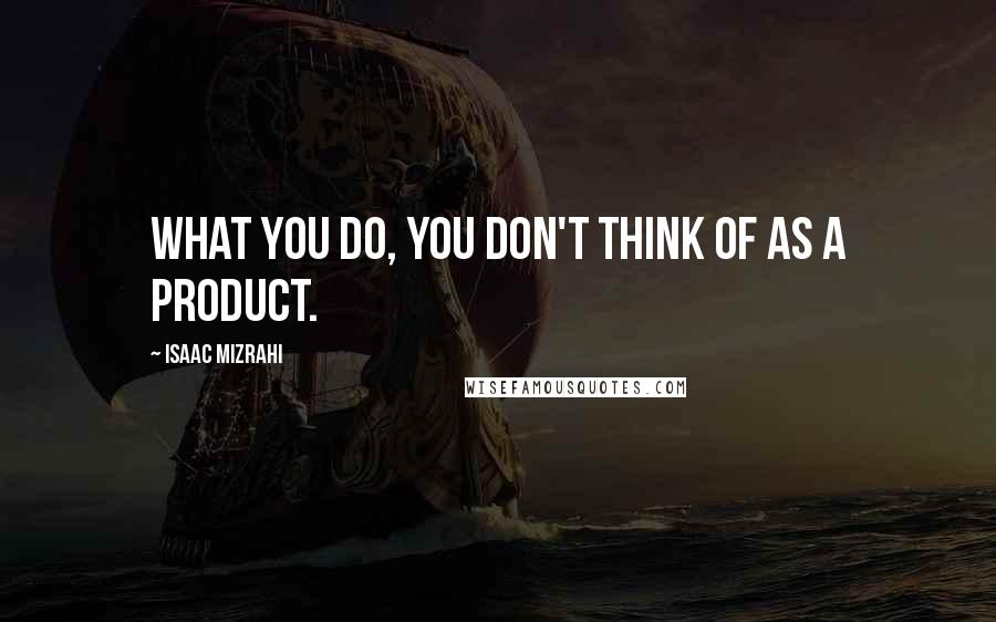Isaac Mizrahi quotes: What you do, you don't think of as a product.