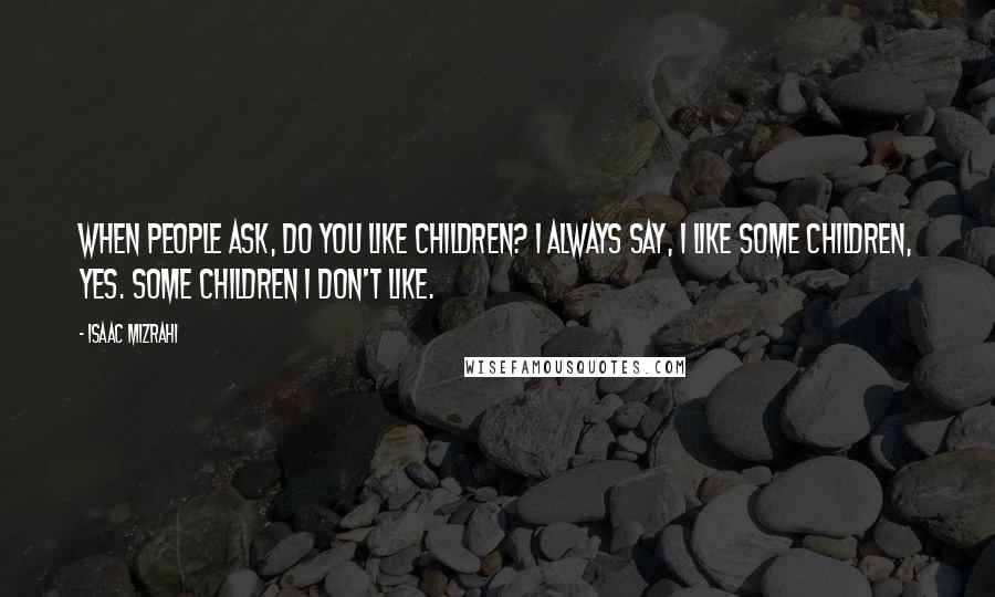 Isaac Mizrahi quotes: When people ask, Do you like children? I always say, I like some children, yes. Some children I don't like.