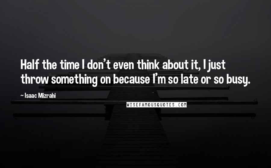Isaac Mizrahi quotes: Half the time I don't even think about it, I just throw something on because I'm so late or so busy.