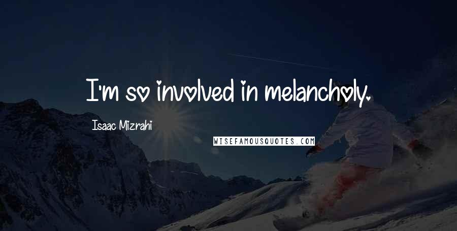 Isaac Mizrahi quotes: I'm so involved in melancholy.