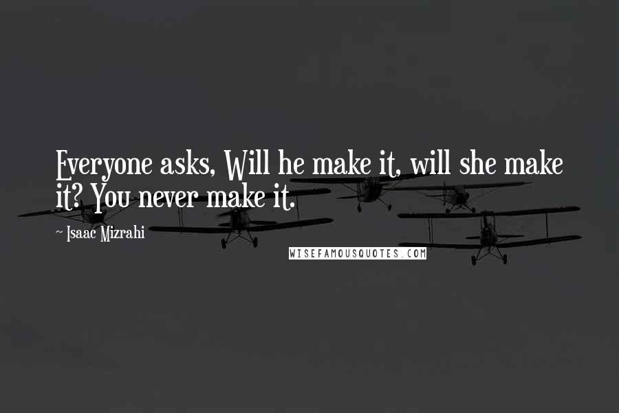 Isaac Mizrahi quotes: Everyone asks, Will he make it, will she make it? You never make it.