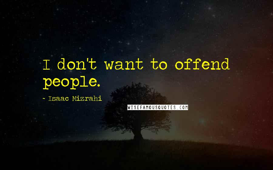 Isaac Mizrahi quotes: I don't want to offend people.