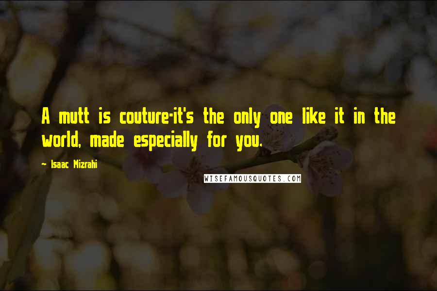 Isaac Mizrahi quotes: A mutt is couture-it's the only one like it in the world, made especially for you.