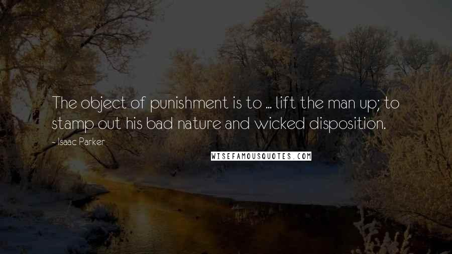 Isaac Parker quotes: The object of punishment is to ... lift the man up; to stamp out his bad nature and wicked disposition.