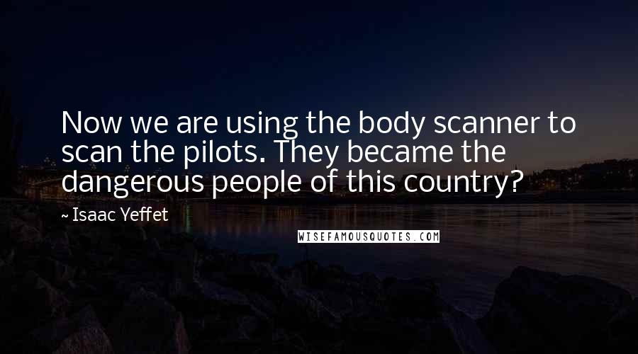 Isaac Yeffet quotes: Now we are using the body scanner to scan the pilots. They became the dangerous people of this country?