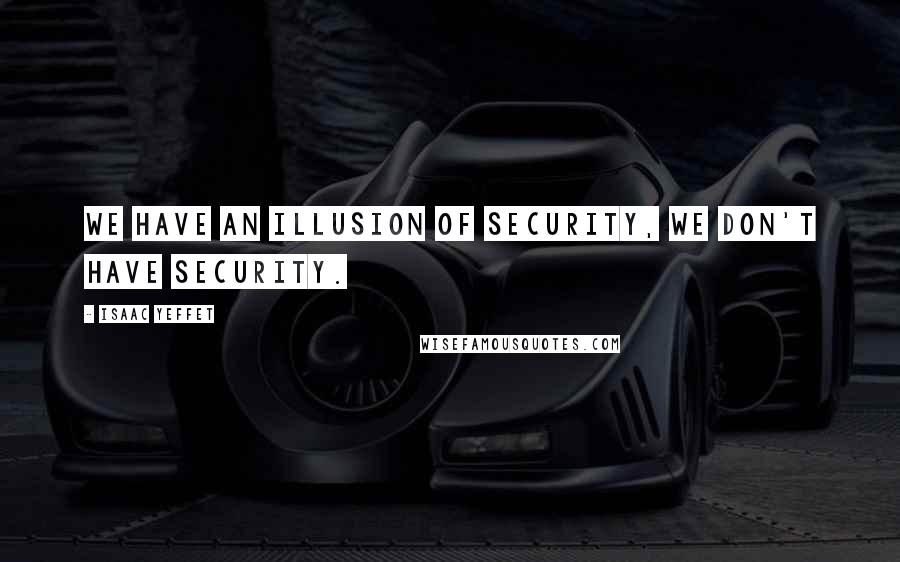 Isaac Yeffet quotes: We have an illusion of security, we don't have security.