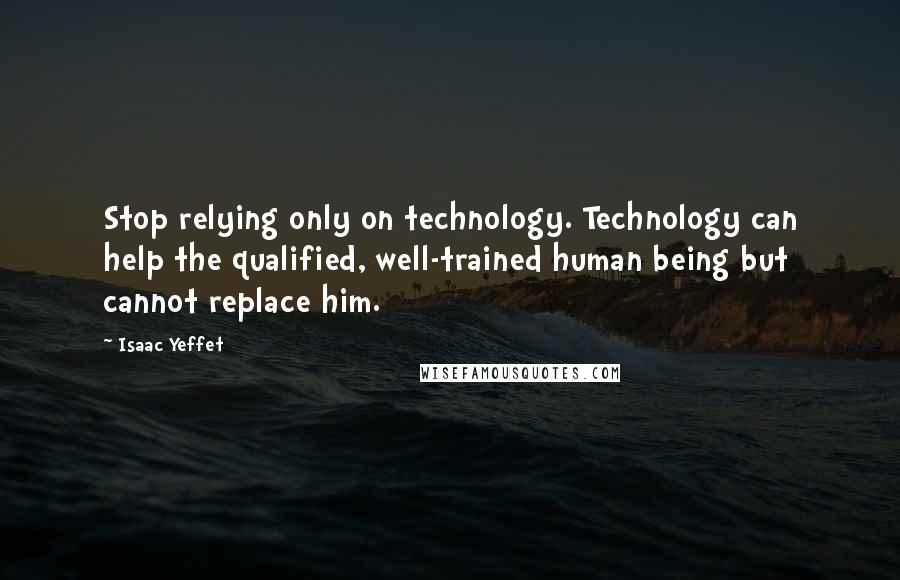 Isaac Yeffet quotes: Stop relying only on technology. Technology can help the qualified, well-trained human being but cannot replace him.