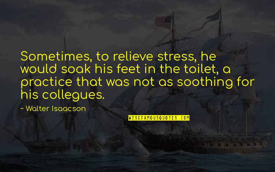Isaacson Quotes By Walter Isaacson: Sometimes, to relieve stress, he would soak his