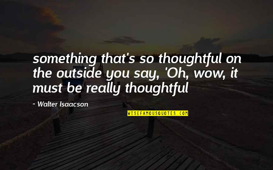 Isaacson Quotes By Walter Isaacson: something that's so thoughtful on the outside you