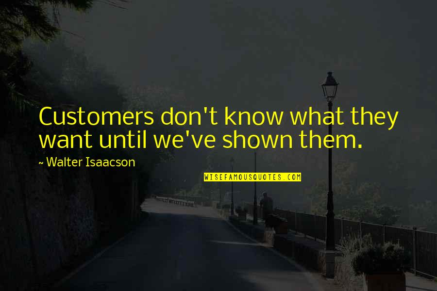Isaacson Quotes By Walter Isaacson: Customers don't know what they want until we've