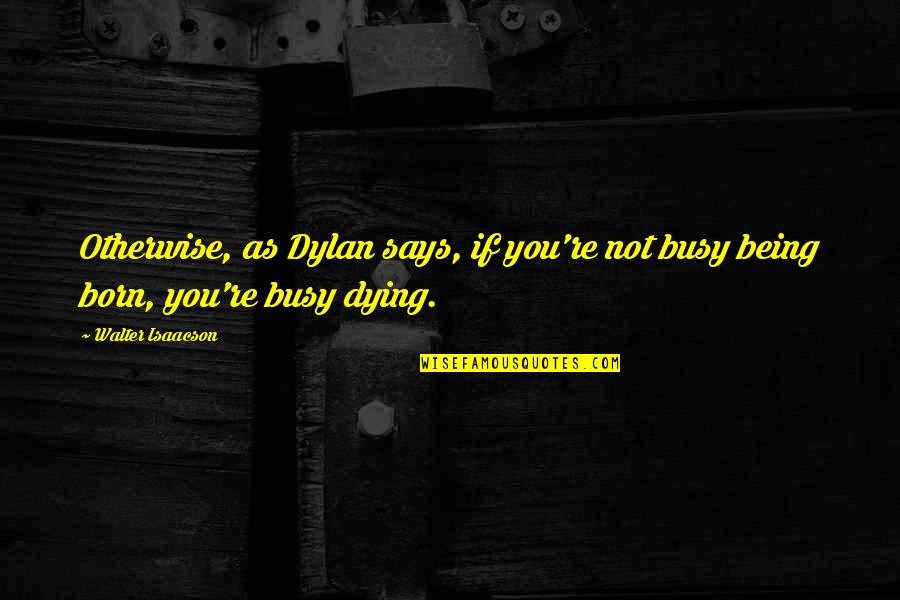 Isaacson Quotes By Walter Isaacson: Otherwise, as Dylan says, if you're not busy
