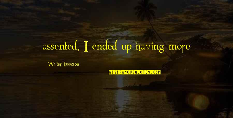 Isaacson Quotes By Walter Isaacson: assented. I ended up having more