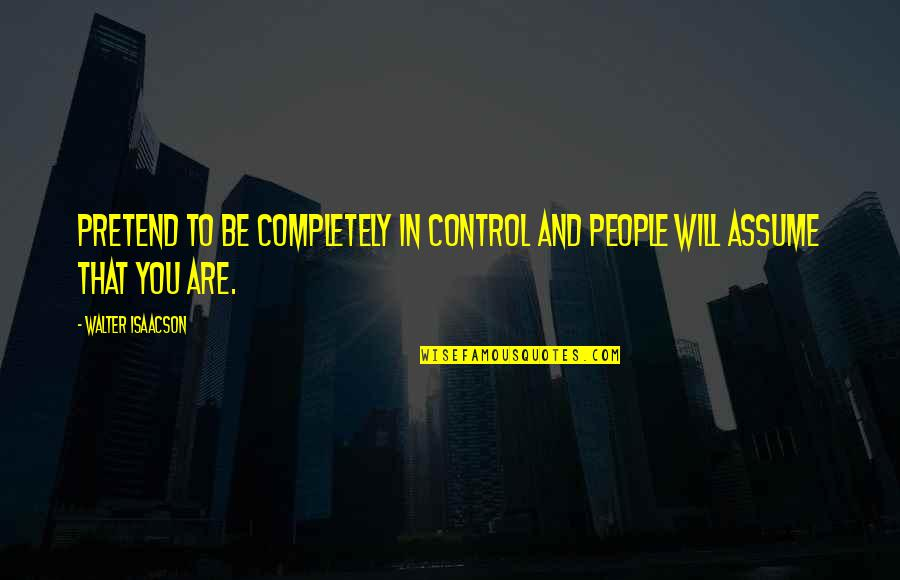 Isaacson Quotes By Walter Isaacson: Pretend to be completely in control and people