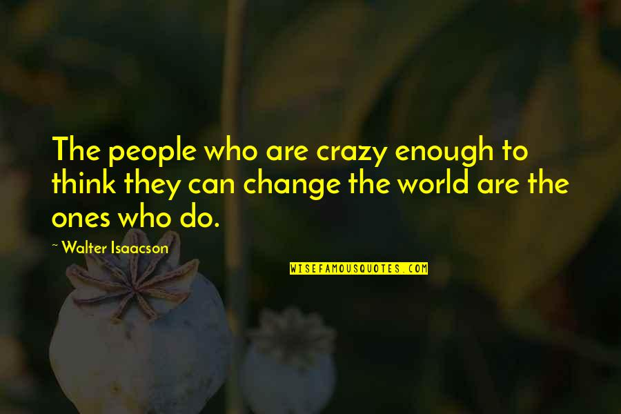 Isaacson Quotes By Walter Isaacson: The people who are crazy enough to think