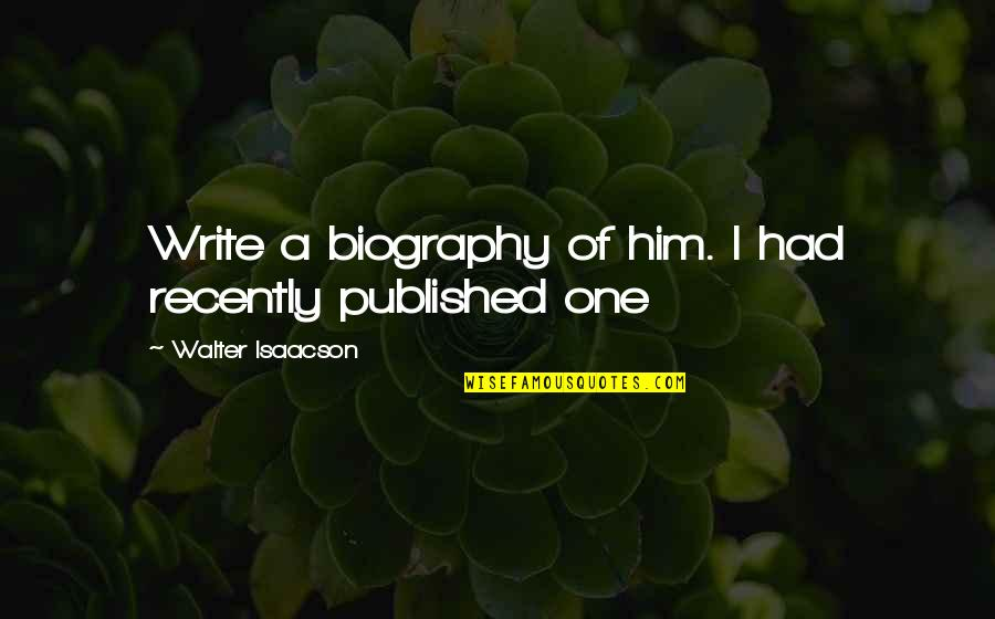 Isaacson Quotes By Walter Isaacson: Write a biography of him. I had recently