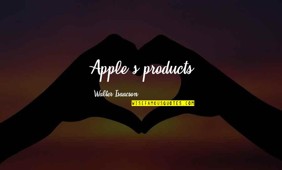Isaacson Quotes By Walter Isaacson: Apple's products