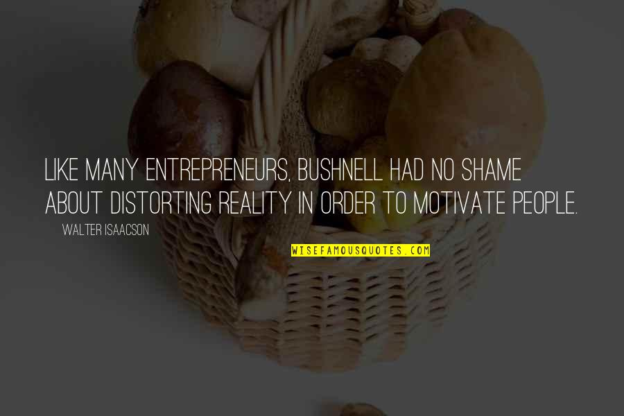 Isaacson Quotes By Walter Isaacson: Like many entrepreneurs, Bushnell had no shame about
