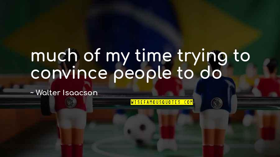 Isaacson Quotes By Walter Isaacson: much of my time trying to convince people