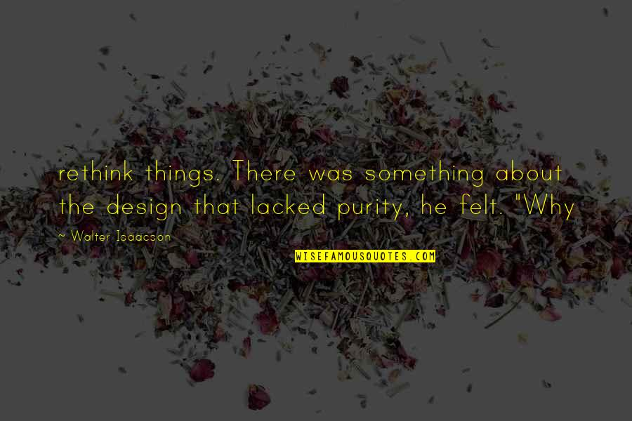 Isaacson Quotes By Walter Isaacson: rethink things. There was something about the design