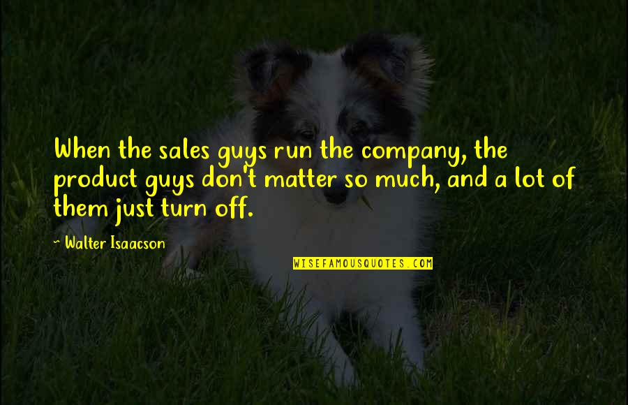 Isaacson Quotes By Walter Isaacson: When the sales guys run the company, the