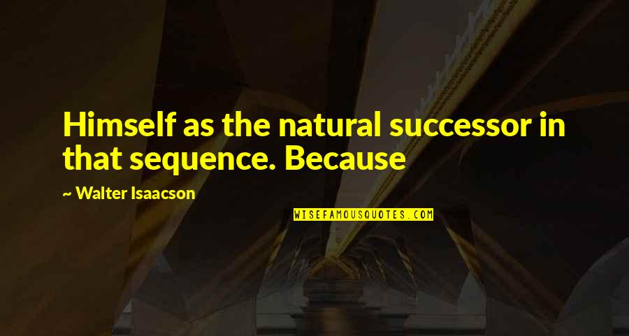Isaacson Quotes By Walter Isaacson: Himself as the natural successor in that sequence.