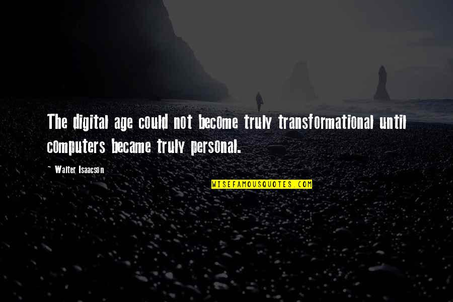 Isaacson Quotes By Walter Isaacson: The digital age could not become truly transformational