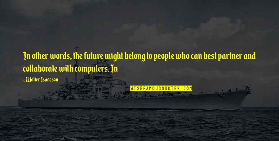 Isaacson Quotes By Walter Isaacson: In other words, the future might belong to