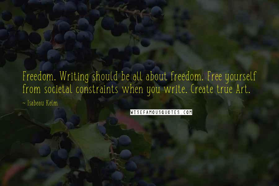 Isabeau Kelm quotes: Freedom. Writing should be all about freedom. Free yourself from societal constraints when you write. Create true Art.