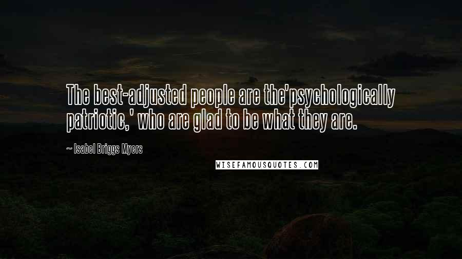Isabel Briggs Myers quotes: The best-adjusted people are the'psychologically patriotic,' who are glad to be what they are.