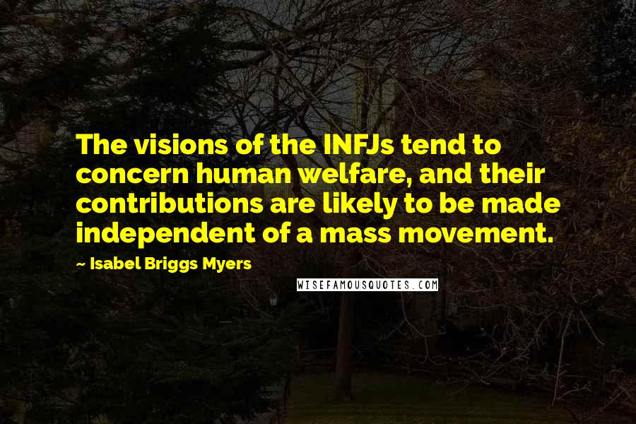 Isabel Briggs Myers quotes: The visions of the INFJs tend to concern human welfare, and their contributions are likely to be made independent of a mass movement.