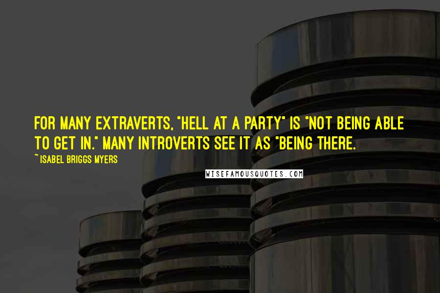 "Isabel Briggs Myers quotes: For many Extraverts, ""hell at a party"" is ""not being able to get in."" Many introverts see it as ""being there."