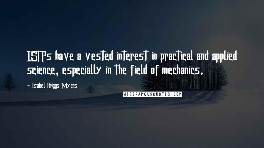 Isabel Briggs Myers quotes: ISTPs have a vested interest in practical and applied science, especially in the field of mechanics.