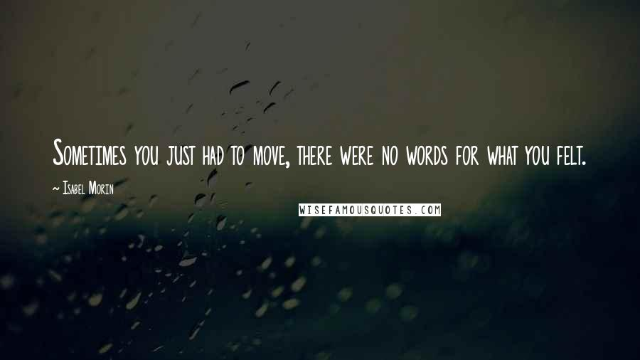 Isabel Morin quotes: Sometimes you just had to move, there were no words for what you felt.