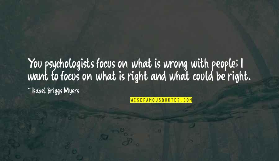Isabel Myers Quotes By Isabel Briggs Myers: You psychologists focus on what is wrong with