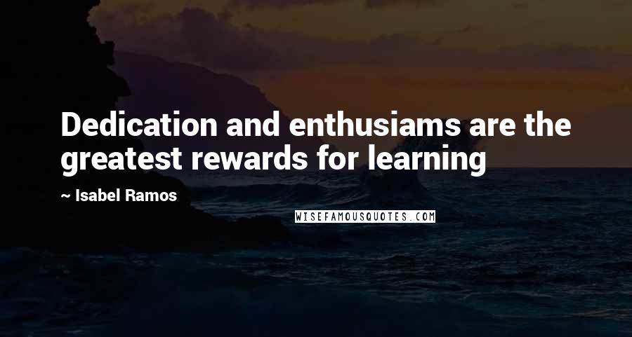 Isabel Ramos quotes: Dedication and enthusiams are the greatest rewards for learning