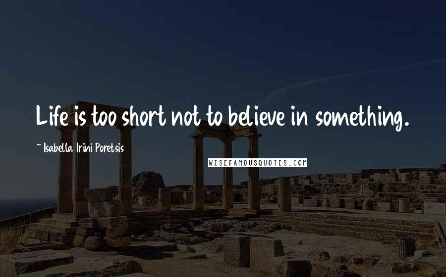Isabella Irini Poretsis quotes: Life is too short not to believe in something.