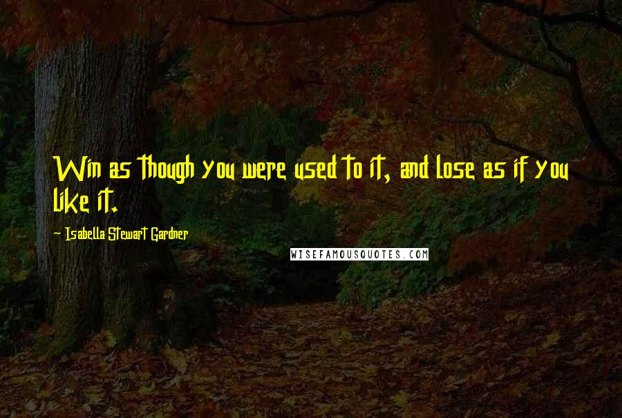 Isabella Stewart Gardner quotes: Win as though you were used to it, and lose as if you like it.