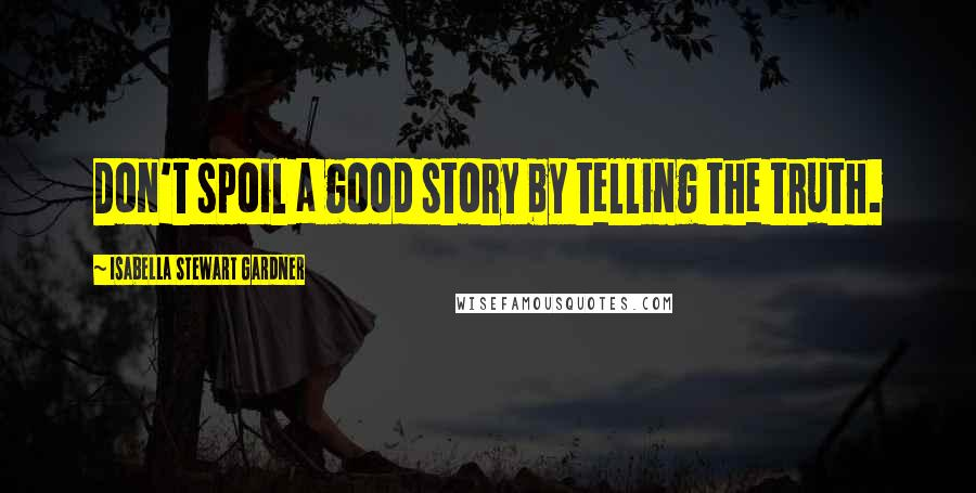 Isabella Stewart Gardner quotes: Don't spoil a good story by telling the truth.