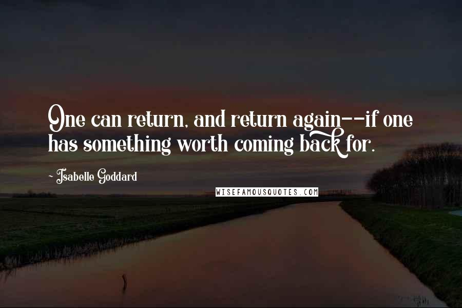 Isabelle Goddard quotes: One can return, and return again--if one has something worth coming back for.