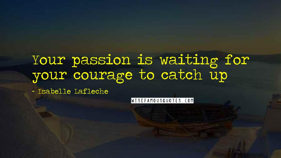 Isabelle Lafleche quotes: Your passion is waiting for your courage to catch up
