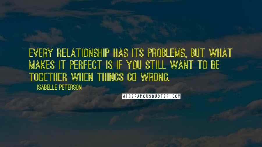 Isabelle Peterson quotes: Every relationship has its problems, but what makes it perfect is if you still want to be together when things go wrong.
