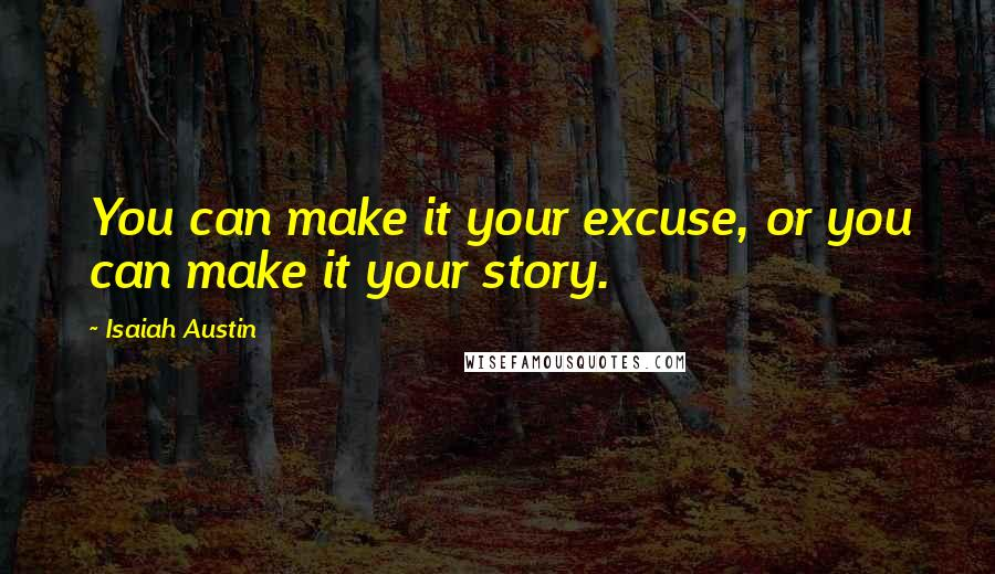 Isaiah Austin quotes: You can make it your excuse, or you can make it your story.